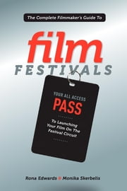 The Complete Filmmaker's Guide to Film Festivals - Your All Access Pass to launching your film on the festival circuit ebook by Rona Edwards, Monika Skerbelis