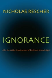Ignorance - (On the Wider Implications of Deficient Knowledge) ebook by Nicholas Rescher