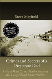Crimes and Secrets of a Desperate Dad - Why a Wall Street Trader Became the Long Island Bank Robber ebook by Steve Mayfield