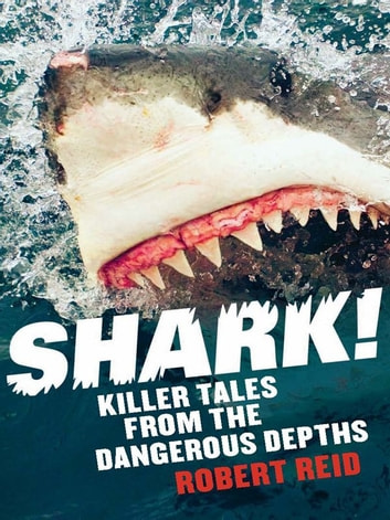 Shark! Killer Tales From The Dangerous Depths - Killer tales from the dangerous depths ebook by Robert Reid