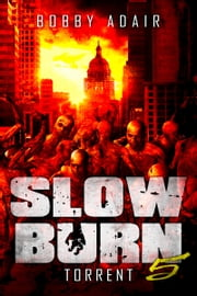 Slow Burn: Torrent, Book 5 Zombie Apocalypse Series - Z0mbie Thriller ebook by Bobby Adair