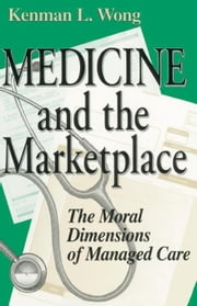 Medicine and the Marketplace: The Moral Dimensions of Managed Care ebook by Wong, Kenman L.
