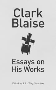 Clark Blaise - Essays on His Works ebook by J.R. (Tim) Struthers