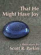 That He Might Have Joy ebook by Scott R. Parkin
