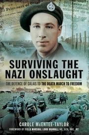 Surviving the Nazi Onslaught - The Defence of Calais to the Death March for Freedom ebook by Carole McEntee-Taylor