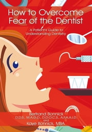 How to Overcome Fear of the Dentist - A Patient's Guide to Understanding Dentistry ebook by Bertrand Bonnick; Kaye Bonnick