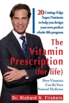 The Vitamin Prescription (For Life) - 20 Cutting-Edge Super Nutrients to Help You Design Your Own Perfect Whole-Life Program ebook by Dr. Richard N. Firshein