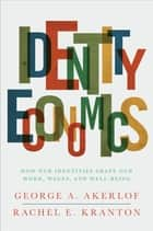 Identity Economics - How Our Identities Shape Our Work, Wages, and Well-Being ebook by George A. Akerlof, Rachel E. Kranton