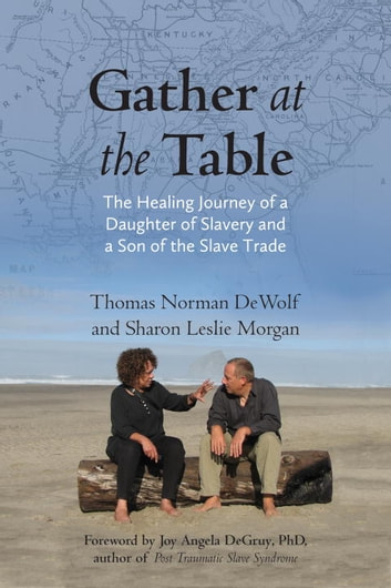 Gather at the Table - The Healing Journey of a Daughter of Slavery and a Son of the Slave Trade ebook by Thomas Norman DeWolf,Sharon Morgan