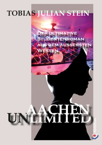 Aachen Unlimited - Der ultimative Studentenroman aus dem äußersten Westen ebook by Tobias Julian Stein