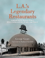 L.A.'s Legendary Restaurants - Celebrating the Famous Places Where Hollywood Ate, Drank, and Played ebook by George Geary,Barbara Fairchild