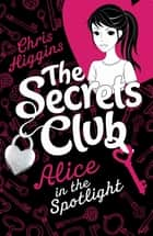 The Secrets Club: Alice in the Spotlight eBook by Chris Higgins