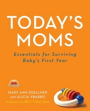 Today's Moms - Essentials for Surviving Baby's First Year ebook by Mary Ann Zoellner,Alicia Ybarbo