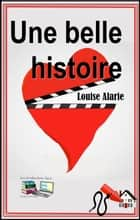 Une belle histoire ebook by Louise Alarie