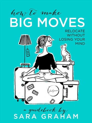 How To Make Big Moves: Relocate Without Losing Your Mind ebook by Sara Graham