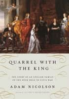 Quarrel with the King - The Story of an English Family on the High Road to Civil War ebook by Adam Nicolson