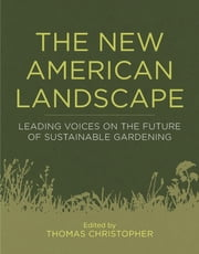 The New American Landscape - Leading Voices on the Future of Sustainable Gardening ebook by Thomas Christopher