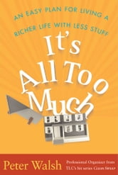 It's All Too Much - An Easy Plan for Living a Richer Life with Less Stuff ebook by Peter Walsh
