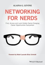 Networking for Nerds - Find, Access and Land Hidden Game-Changing Career Opportunities Everywhere ebook by Alaina G. Levine,Nobel Laureate Brian Schmidt