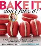 Bake It, Don't Fake It! - A Pastry Chef Shares Her Secrets for Impressive (and Easy) From-Scratch Desserts ebook by Heather Bertinetti, Rachael Ray