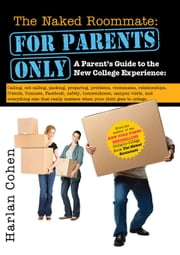 The Naked Roommate: For Parents Only - A Parent's Guide to the New College Experience: Calling, Not Calling, Packing, Preparing, Problems, Roommates, Relationships, Friends, Finances, Facebook, Safety, Homesickness, Campus Visits, and Everything Else That Really Matters when Your Child Go ebook by Harlan Cohen