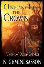 Uneasy Lies the Crown, A Novel of Owain Glyndwr ebook by N. Gemini Sasson