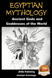 Egyptian Mythology: Ancient Gods and Goddesses of the World ebook by Jonalyn Crisologo