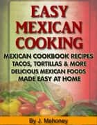 Easy Mexican Cooking: Mexican Cooking Recipes Made Simple At Home ebook by J Mahoney