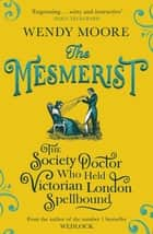 The Mesmerist - The Society Doctor Who Held Victorian London Spellbound ebook by Wendy Moore