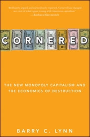 Cornered - The New Monopoly Capitalism and the Economics of Destruction ebook by Barry C. Lynn