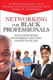 Networking for Black Professionals - Nonstop Business Networking That Will Change Your Life ebook by Andrea Nierenberg,N. Renee Thompson,Michael Lawrence Faulkner