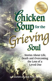 Chicken Soup for the Grieving Soul - Stories About Life, Death and Overcoming the Loss of a Loved One ebook by Jack Canfield, Mark Victor Hansen