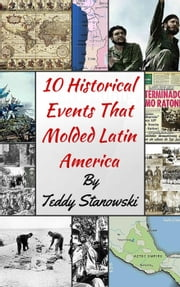 10 Historical Events That Molded Latin America ebook by Teddy Stanowski