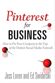 Pinterest for Business: How to Pin Your Company to the Top of the Hottest Social Media Network ebook by Loren, Jess