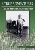 The True Adventures of a Texas Sharecropper Kid ebook by Lonnie L. Willis