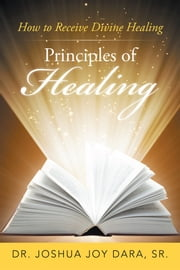 Principles of Healing - How to Receive Divine Healing ebook by Dr. Joshua Joy Dara Sr.