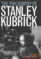 The Philosophy of Stanley Kubrick ebook by Jerold J. Abrams