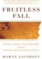 Fruitless Fall - The Collapse of the Honey Bee and the Coming Agricultural Crisis ebook by Rowan Jacobsen