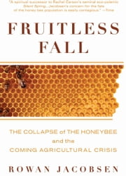 Fruitless Fall: The Collapse of the Honey Bee and the Coming Agricultural Crisis - The Collapse of the Honey Bee and the Coming Agricultural Crisis ebook by Rowan Jacobsen
