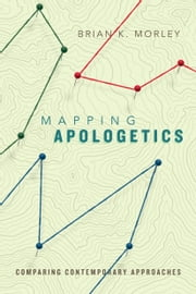 Mapping Apologetics - Comparing Contemporary Approaches ebook by Brian K. Morley