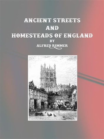 Ancient Streets and Homesteads of England ebook by Alfred Rimmer