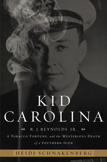Kid Carolina - R. J. Reynolds Jr., a Tobacco Fortune, and the Mysterious Death of a Southern Icon ebook by Heidi Schnakenberg