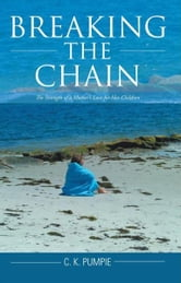 Breaking the Chain - The Strength of a Mother's Love for Her Children ebook by C. K. Pumpie