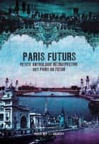 Paris Futurs - Petite anthologie rétrospective des Paris du futur ebook by Joseph Méry, Arsène Houssaye, Eugène Fourrier,...