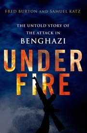 Under Fire: The Untold Story of the Attack in Benghazi ebook by Fred Burton,Samuel M. Katz