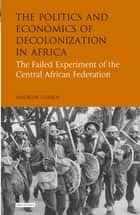 Politics and Economics of Decolonization in Africa - The Failed Experiment of the Central African Federation ebook by Andrew Cohen