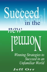 Succeed In The New Normal - Winning Strategies to Succeed in an Unfamiliar World ebook by Jeff Orr