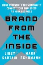 Brand From the Inside - Eight Essentials to Emotionally Connect Your Employees to Your Business ebook by Libby Sartain, Mark Schumann