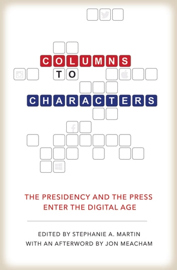 Columns to Characters - The Presidency and the Press Enter the Digital Age eBook by Peter Baker,Martha Joynt Kumar,Rita Kirk,David Demarest,Roderick P Hart,Thomas M. DeFrank,Stephen A Smith,Tony Pedersen,Robert W Mong,George C Edwards III,Jennifer R. Mercieca,Stacia Deshishku,Jon Meacham
