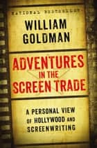 Adventures in the Screen Trade ebook by William Goldman